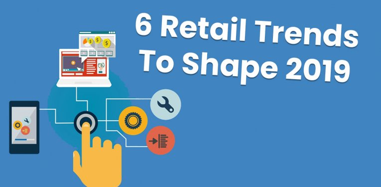 6 Retail Trends To Shape 2019